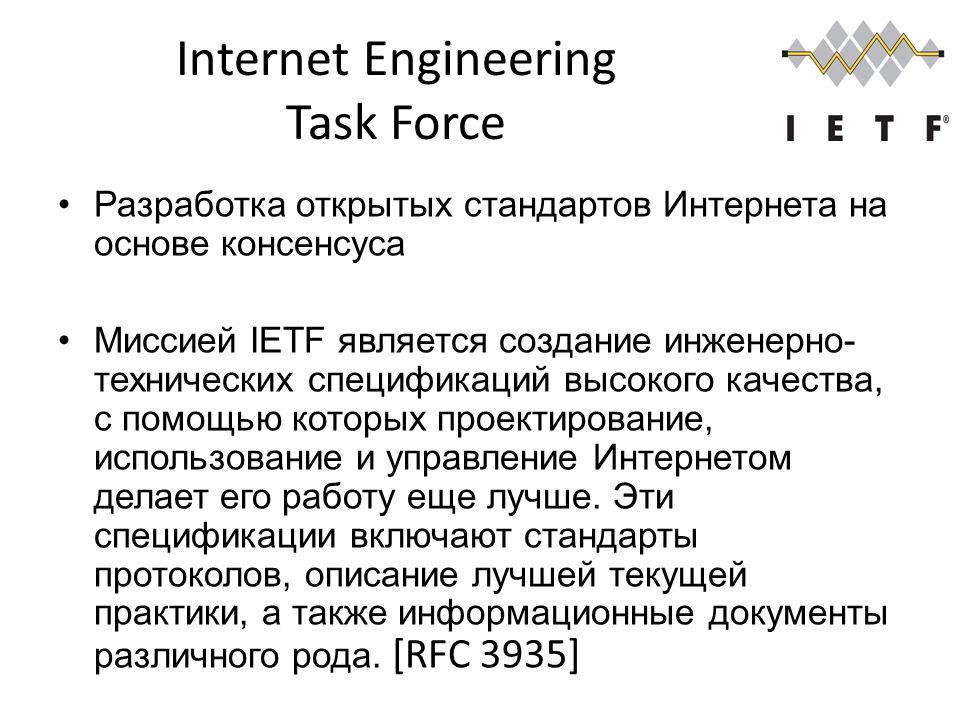 Internet Engineering Task Force Разработка открытых стандартов Интернета на основе консенсуса Миссией IETF является создание инженерно- технических спецификаций высокого качества, с помощью которых проектирование, использование и управление Интернетом делает его работу еще лучше.