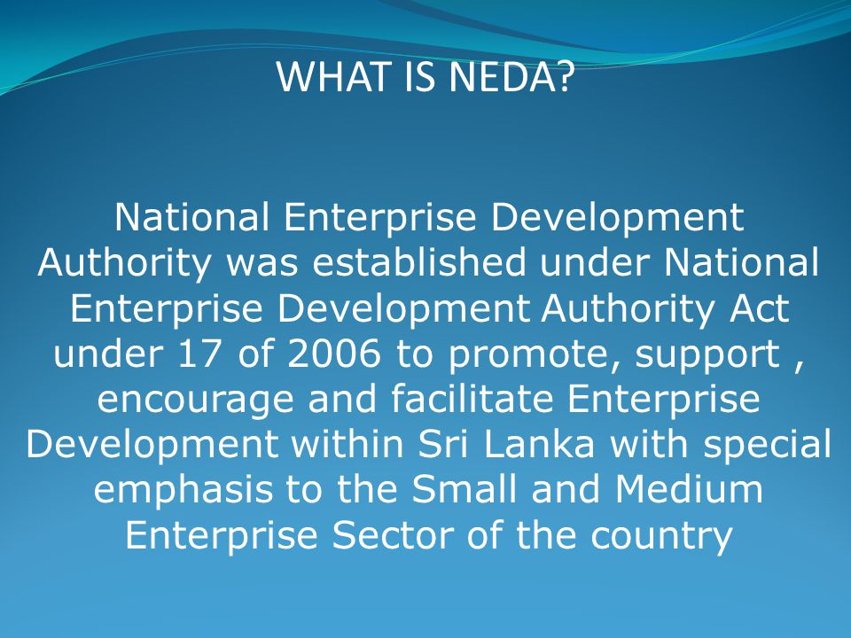National Enterprise Development Authority was established under National Enterprise Development Authority Act under 17 of 2006 to promote, support, encourage and facilitate Enterprise Development within Sri Lanka with special emphasis to the Small and Medium Enterprise Sector of the country WHAT IS NEDA?