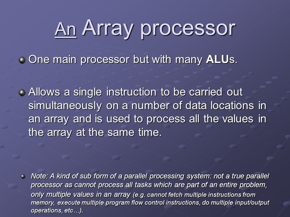 An Array processor One main processor but with many ALUs. Allows a single instruction to be carried out simultaneously on a number of data locations i