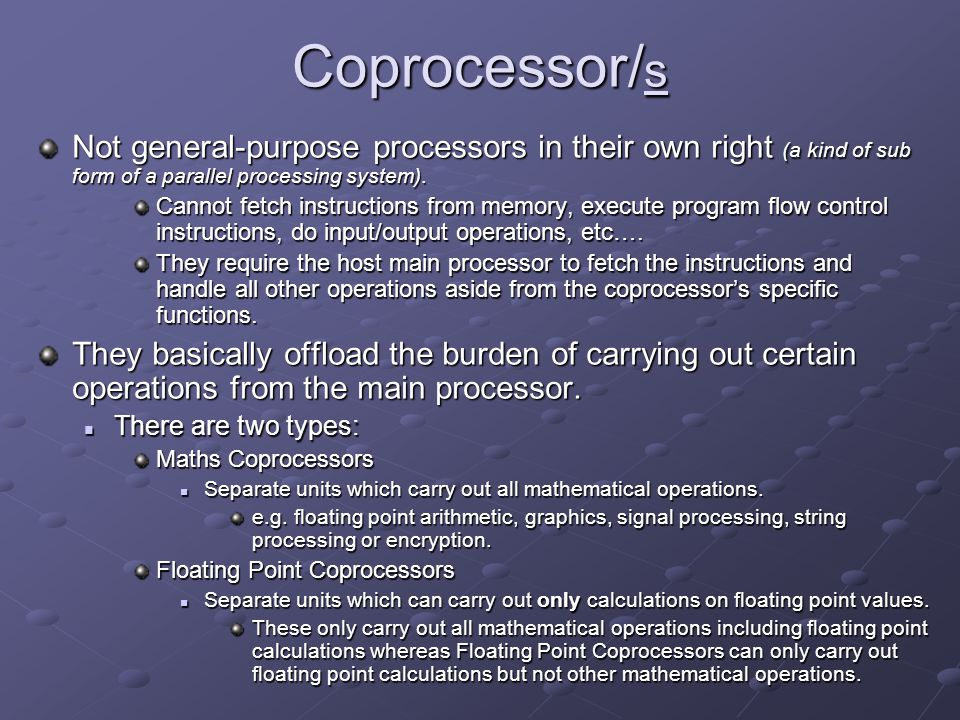 Coprocessor/ s Not general-purpose processors in their own right (a kind of sub form of a parallel processing system). Cannot fetch instructions from