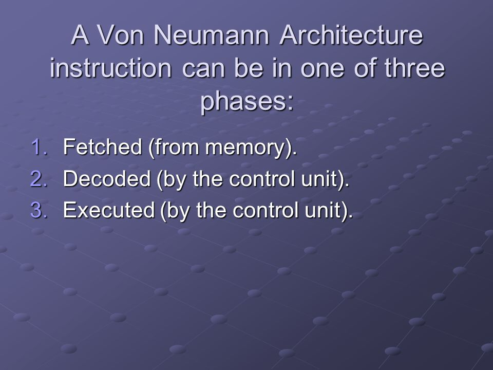 A Von Neumann Architecture instruction can be in one of three phases: 1.Fetched (from memory). 2.Decoded (by the control unit). 3.Executed (by the con