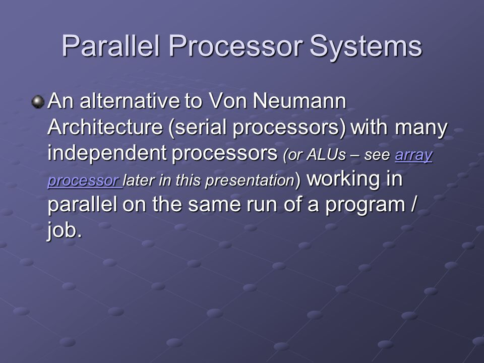 Parallel Processor Systems An alternative to Von Neumann Architecture (serial processors) with many independent processors (or ALUs – see array proces
