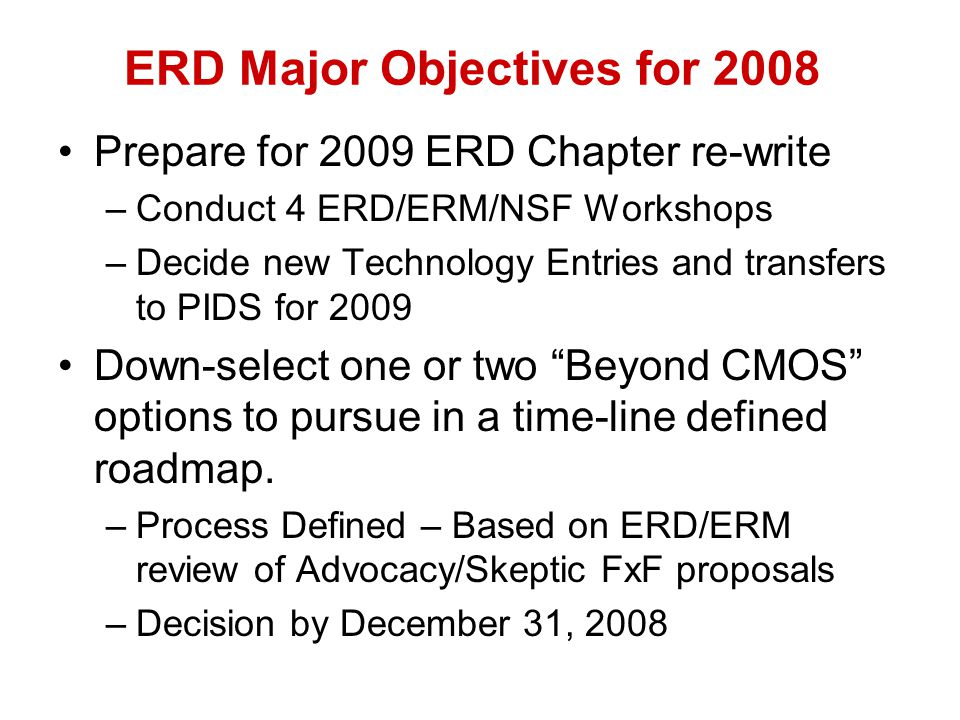 ERD Major Objectives for 2008 Prepare for 2009 ERD Chapter re-write –Conduct 4 ERD/ERM/NSF Workshops –Decide new Technology Entries and transfers to PIDS for 2009 Down-select one or two Beyond CMOS options to pursue in a time-line defined roadmap.