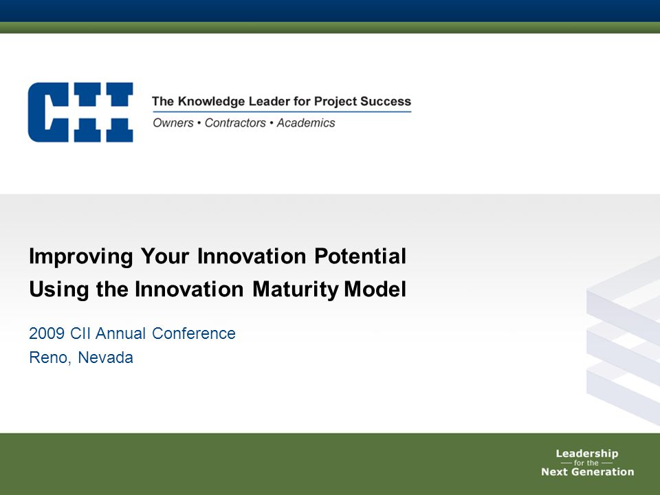 Improving Your Innovation Potential Using the Innovation Maturity Model 2009 CII Annual Conference Reno, Nevada