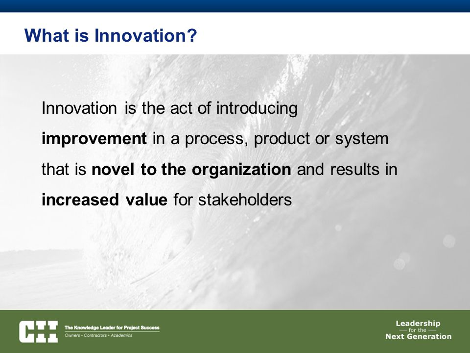 What is Innovation? Innovation is the act of introducing improvement in a process, product or system that is novel to the organization and results in