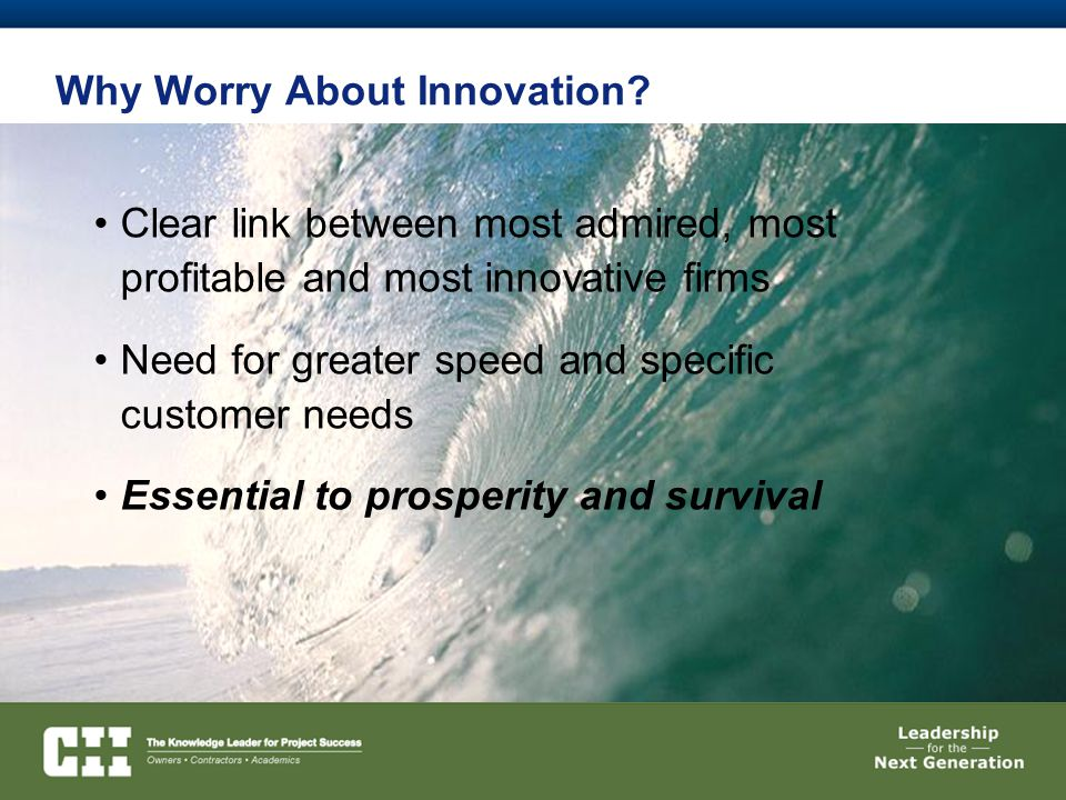 Why Worry About Innovation? Clear link between most admired, most profitable and most innovative firms Need for greater speed and specific customer ne