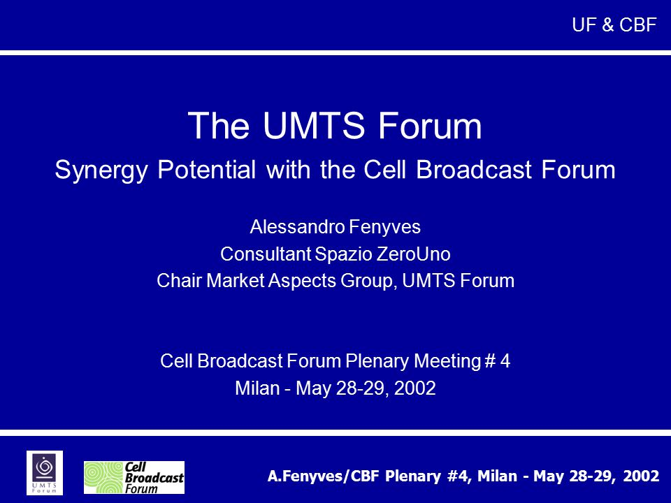 A.Fenyves/CBF Plenary #4, Milan - May 28-29, 2002 The UMTS Forum Synergy Potential with the Cell Broadcast Forum Alessandro Fenyves Consultant Spazio