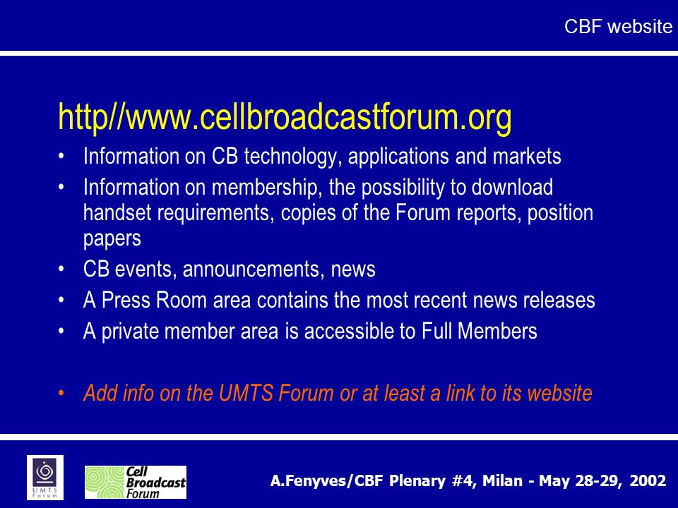 A.Fenyves/CBF Plenary #4, Milan - May 28-29, 2002 http//www.cellbroadcastforum.org Information on CB technology, applications and markets Information on membership, the possibility to download handset requirements, copies of the Forum reports, position papers CB events, announcements, news A Press Room area contains the most recent news releases A private member area is accessible to Full Members Add info on the UMTS Forum or at least a link to its website CBF website
