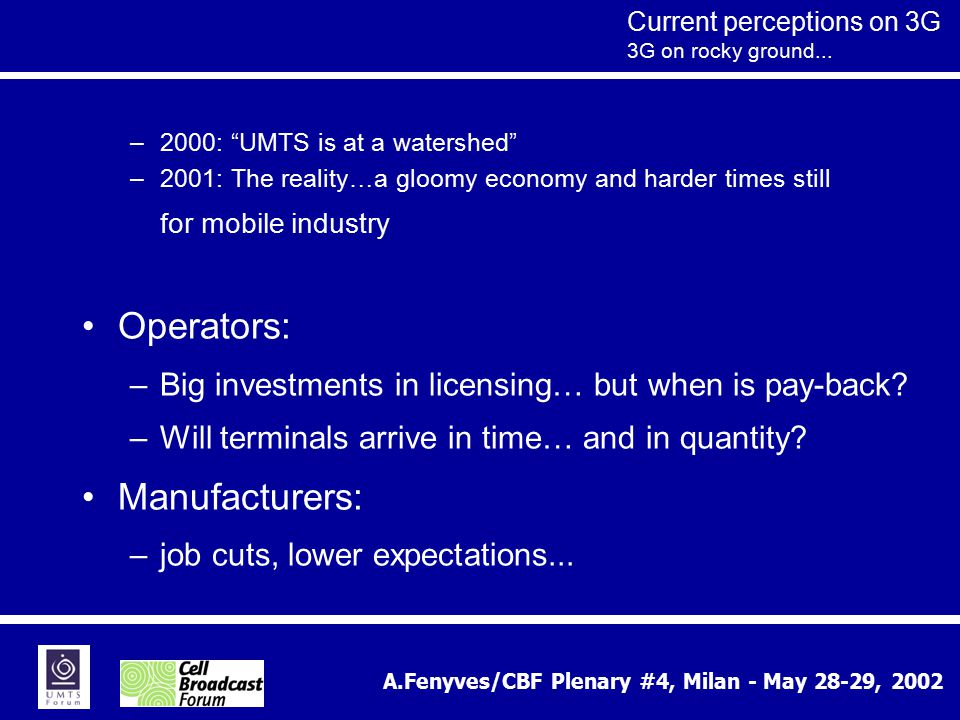 "A.Fenyves/CBF Plenary #4, Milan - May 28-29, 2002 Current perceptions on 3G 3G on rocky ground... –2000: ""UMTS is at a watershed"" –2001: The reality…a"