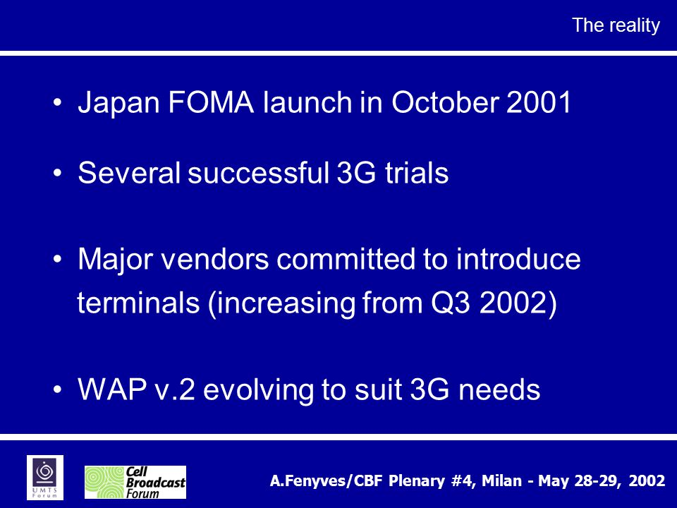 A.Fenyves/CBF Plenary #4, Milan - May 28-29, 2002 The reality Japan FOMA launch in October 2001 Several successful 3G trials Major vendors committed to introduce terminals (increasing from Q3 2002) WAP v.2 evolving to suit 3G needs