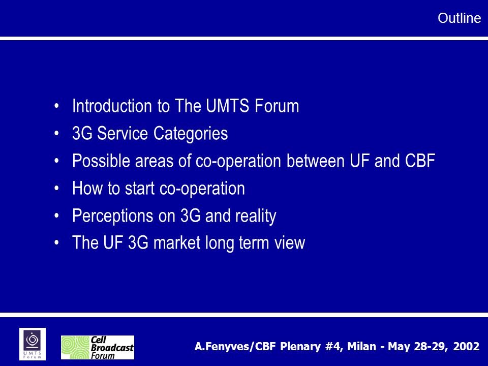 A.Fenyves/CBF Plenary #4, Milan - May 28-29, 2002 Introduction to The UMTS Forum 3G Service Categories Possible areas of co-operation between UF and C