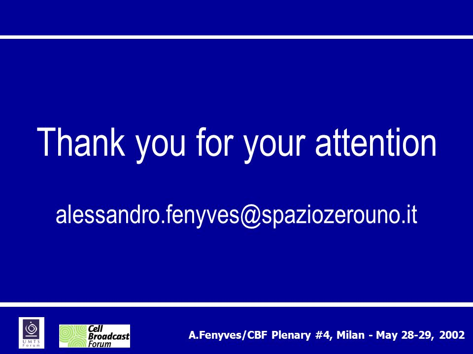 A.Fenyves/CBF Plenary #4, Milan - May 28-29, 2002 Thank you for your attention alessandro.fenyves@spaziozerouno.it