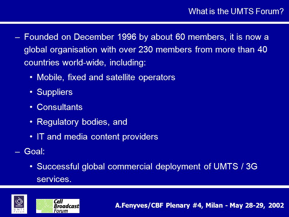 A.Fenyves/CBF Plenary #4, Milan - May 28-29, 2002 –Founded on December 1996 by about 60 members, it is now a global organisation with over 230 members from more than 40 countries world-wide, including: Mobile, fixed and satellite operators Suppliers Consultants Regulatory bodies, and IT and media content providers –Goal: Successful global commercial deployment of UMTS / 3G services.