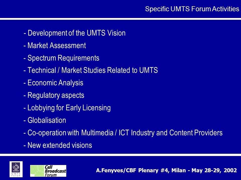 A.Fenyves/CBF Plenary #4, Milan - May 28-29, 2002 - Development of the UMTS Vision - Market Assessment - Spectrum Requirements - Technical / Market Studies Related to UMTS - Economic Analysis - Regulatory aspects - Lobbying for Early Licensing - Globalisation - Co-operation with Multimedia / ICT Industry and Content Providers - New extended visions Specific UMTS Forum Activities