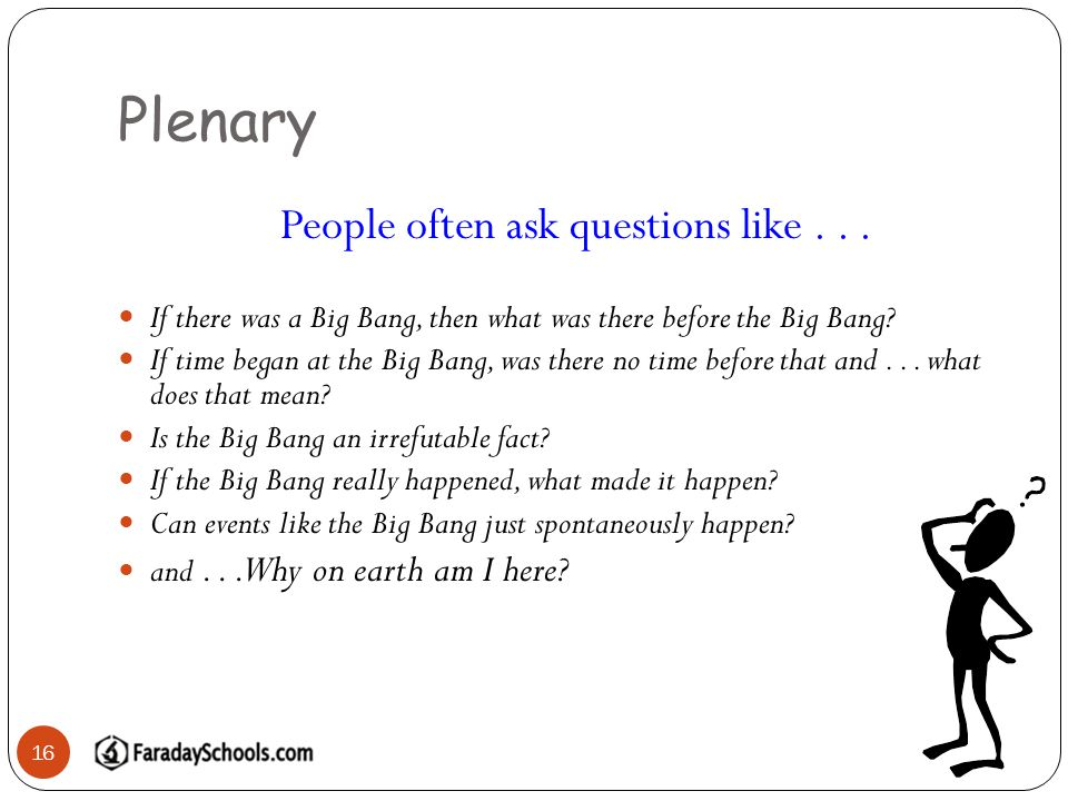 Plenary 16 People often ask questions like... If there was a Big Bang, then what was there before the Big Bang? If time began at the Big Bang, was the