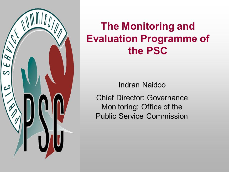 The Monitoring and Evaluation Programme of the PSC Indran Naidoo Chief Director: Governance Monitoring: Office of the Public Service Commission
