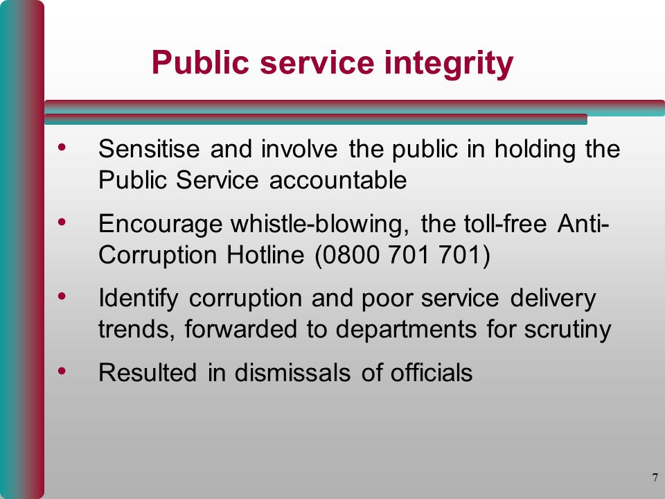 7 Public service integrity Sensitise and involve the public in holding the Public Service accountable Encourage whistle-blowing, the toll-free Anti- Corruption Hotline (0800 701 701) Identify corruption and poor service delivery trends, forwarded to departments for scrutiny Resulted in dismissals of officials