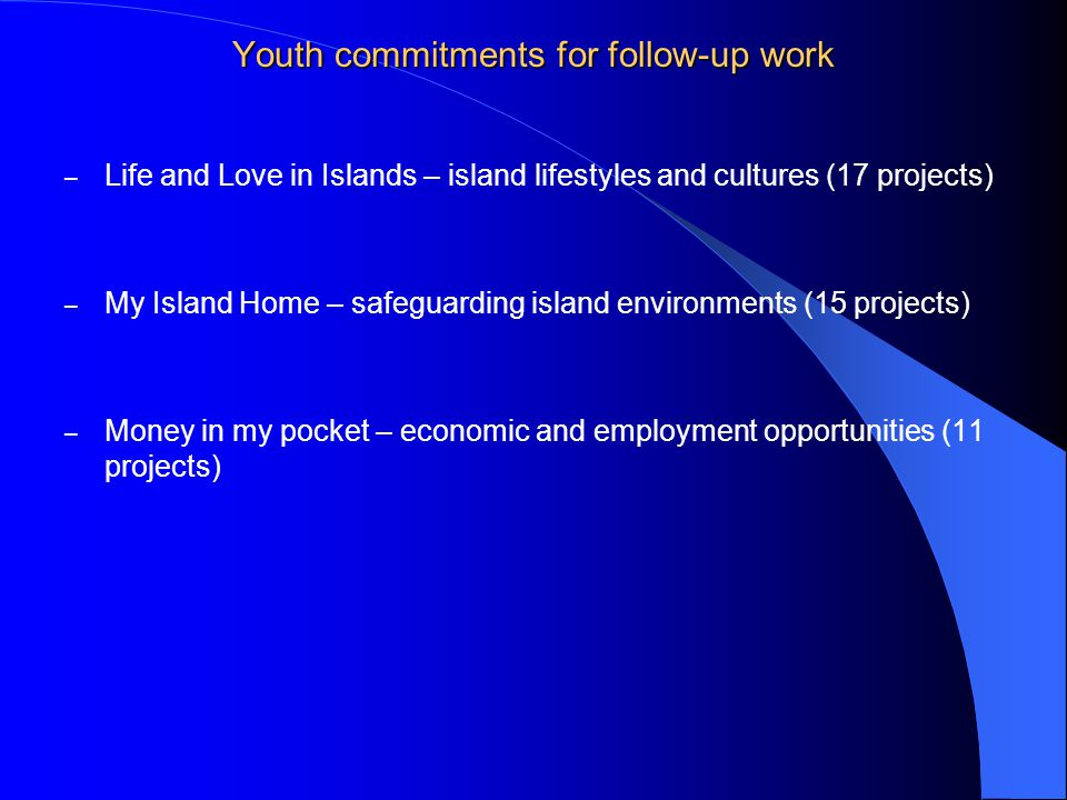 Youth commitments for follow-up work – Life and Love in Islands – island lifestyles and cultures (17 projects) – My Island Home – safeguarding island environments (15 projects) – Money in my pocket – economic and employment opportunities (11 projects)