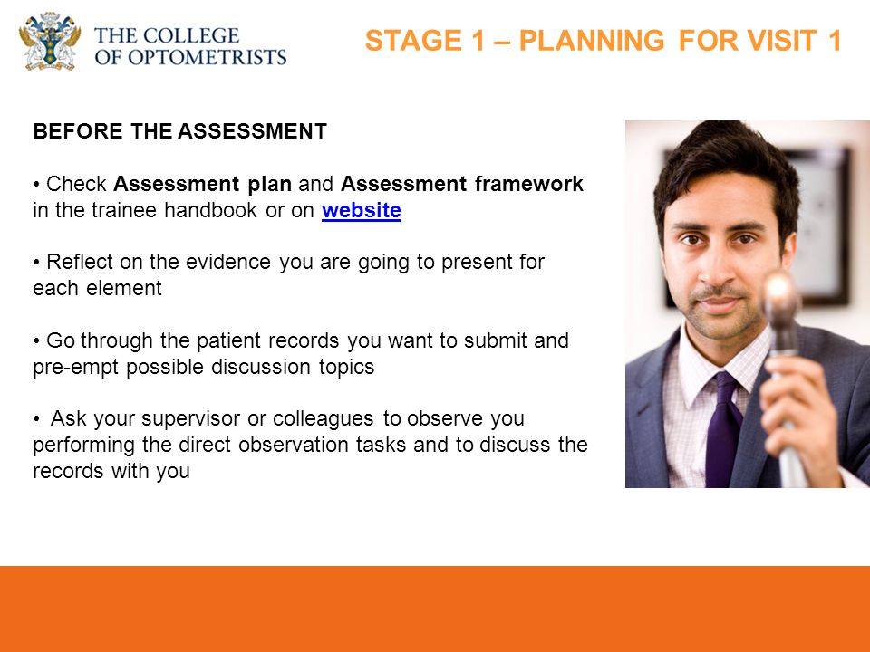 college-optometrists.org/students students@college-optometrists.org BEFORE THE ASSESSMENT Check Assessment plan and Assessment framework in the trainee handbook or on websitewebsite Reflect on the evidence you are going to present for each element Go through the patient records you want to submit and pre-empt possible discussion topics Ask your supervisor or colleagues to observe you performing the direct observation tasks and to discuss the records with you STAGE 1 – PLANNING FOR VISIT 1