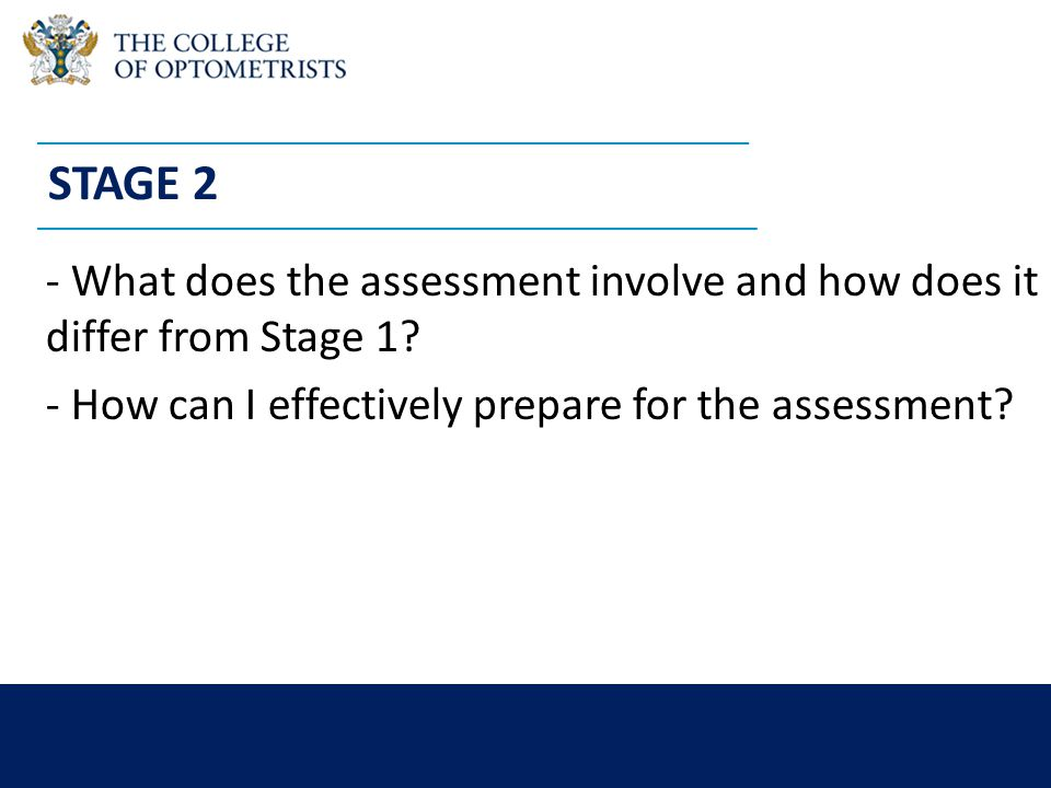 college-optometrists.org/students students@college-optometrists.org STAGE 2 - What does the assessment involve and how does it differ from Stage 1.