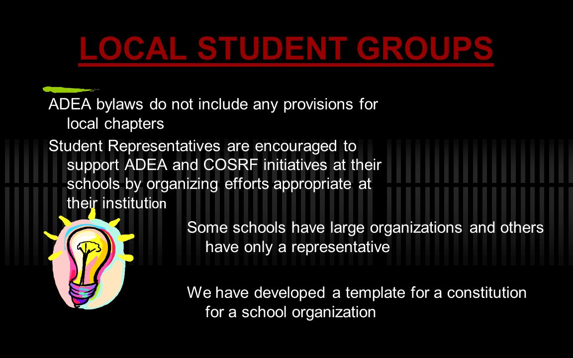 LOCAL STUDENT GROUPS ADEA bylaws do not include any provisions for local chapters Student Representatives are encouraged to support ADEA and COSRF initiatives at their schools by organizing efforts appropriate at their instituti on Some schools have large organizations and others have only a representative We have developed a template for a constitution for a school organization