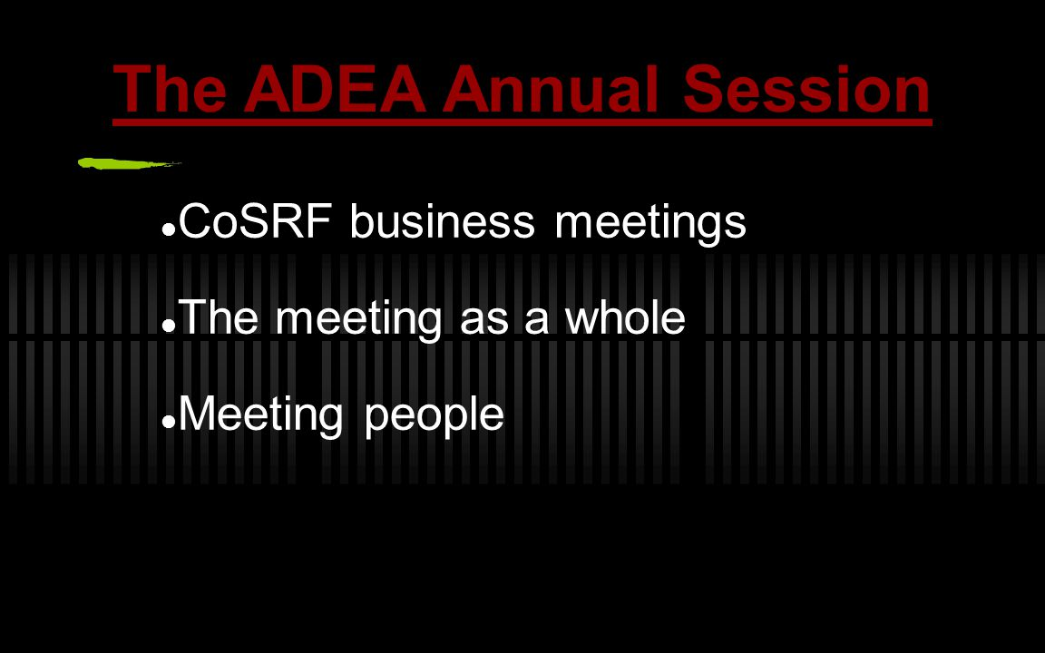 The ADEA Annual Session CoSRF business meetings The meeting as a whole Meeting people