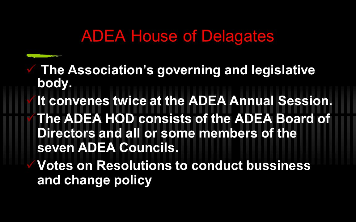 ADEA House of Delagates The Association's governing and legislative body. It convenes twice at the ADEA Annual Session. The ADEA HOD consists of the A