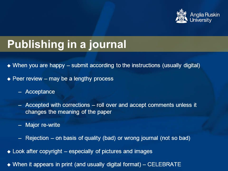 Publishing in a journal  When you are happy – submit according to the instructions (usually digital)  Peer review – may be a lengthy process –Accept
