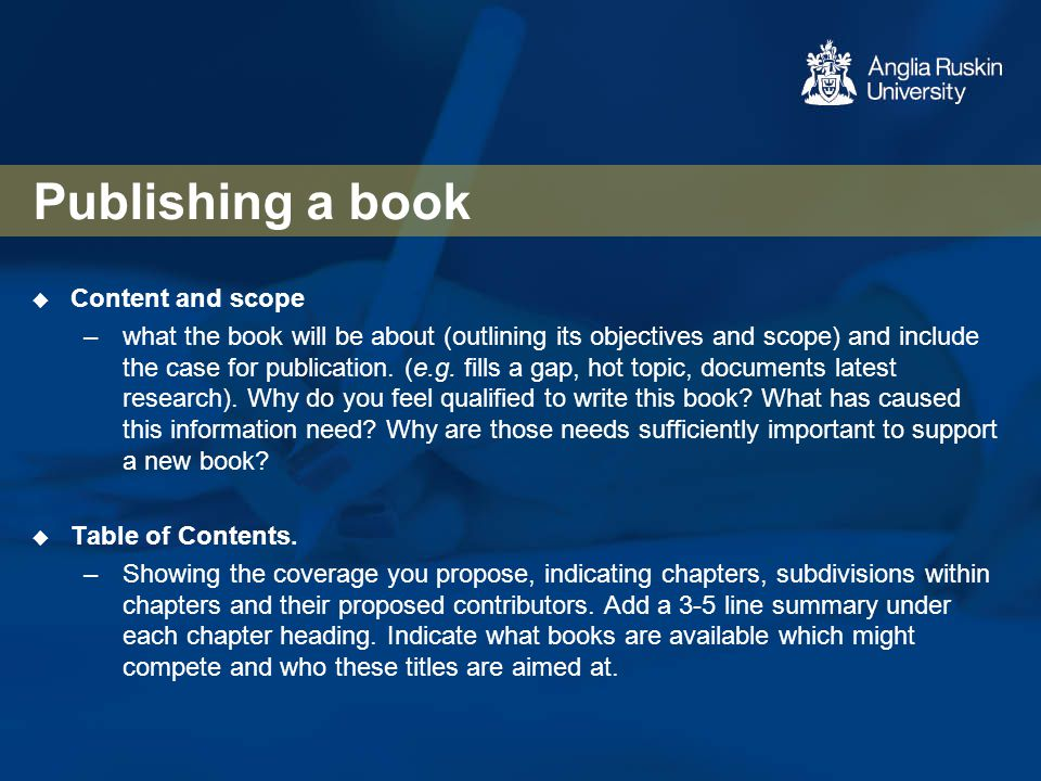 Publishing a book  Content and scope –what the book will be about (outlining its objectives and scope) and include the case for publication. (e.g. fi