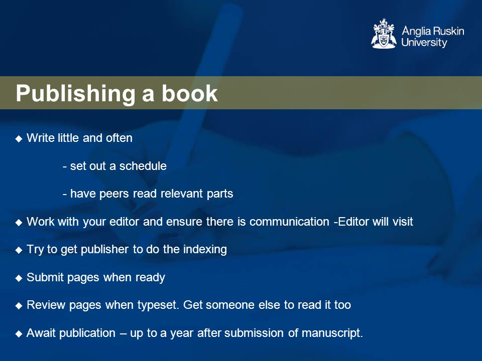 Publishing a book  Write little and often - set out a schedule - have peers read relevant parts  Work with your editor and ensure there is communica