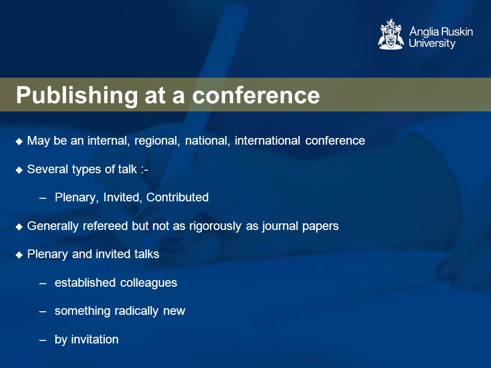 Publishing at a conference  May be an internal, regional, national, international conference  Several types of talk :- –Plenary, Invited, Contribute