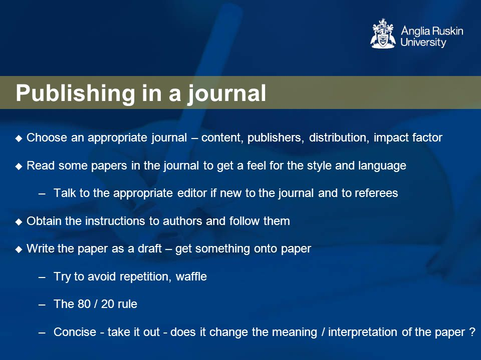Publishing in a journal  Choose an appropriate journal – content, publishers, distribution, impact factor  Read some papers in the journal to get a