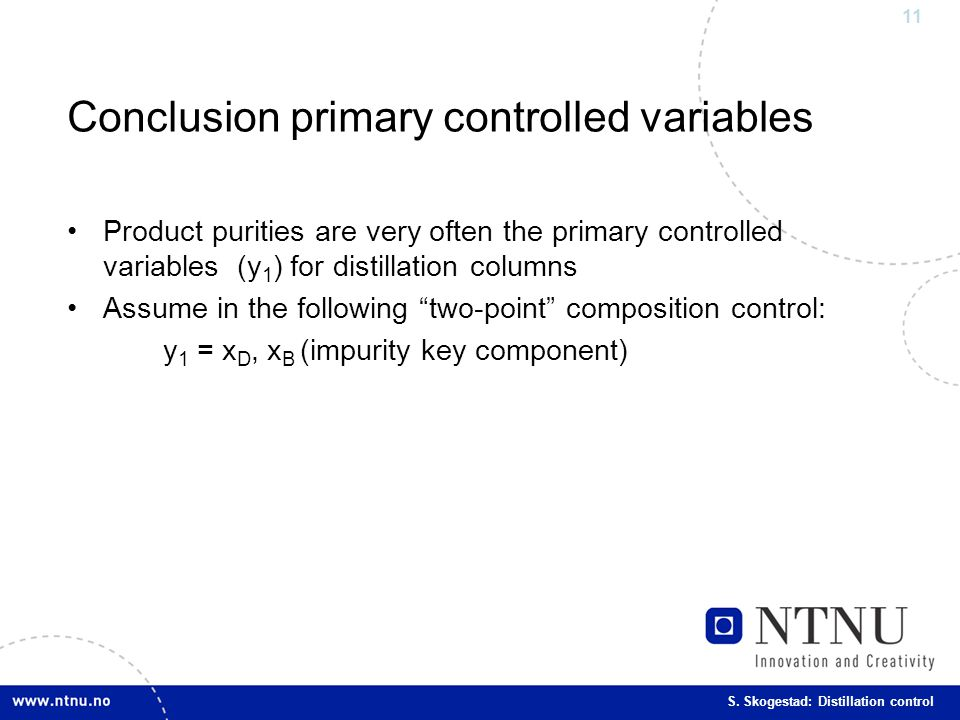 11 S. Skogestad: Distillation control Conclusion primary controlled variables Product purities are very often the primary controlled variables (y 1 )