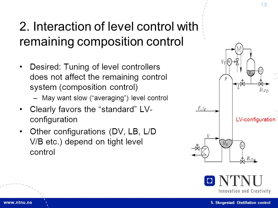 18 S. Skogestad: Distillation control LV-configuration 2. Interaction of level control with remaining composition control Desired: Tuning of level con