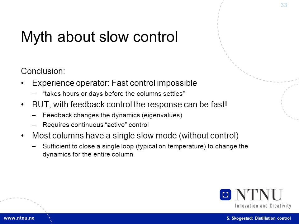 "33 S. Skogestad: Distillation control Myth about slow control Conclusion: Experience operator: Fast control impossible –""takes hours or days before th"