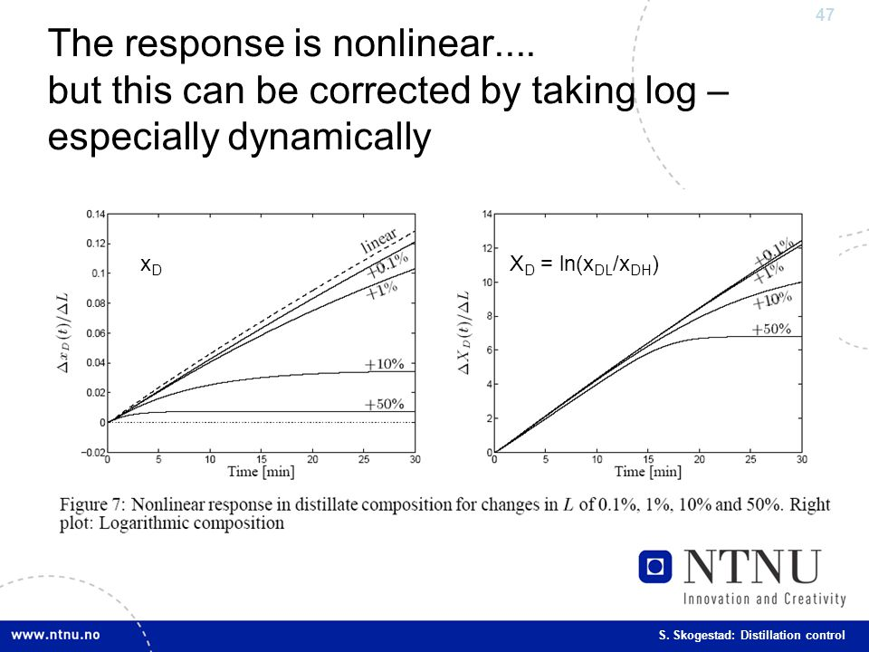 47 S. Skogestad: Distillation control The response is nonlinear.... but this can be corrected by taking log – especially dynamically X D = ln(x DL /x