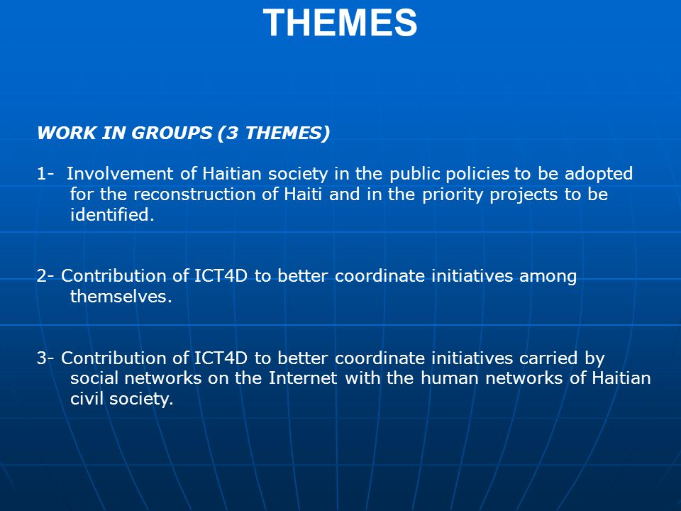 THEMES WORK IN GROUPS (3 THEMES) 1- Involvement of Haitian society in the public policies to be adopted for the reconstruction of Haiti and in the priority projects to be identified.