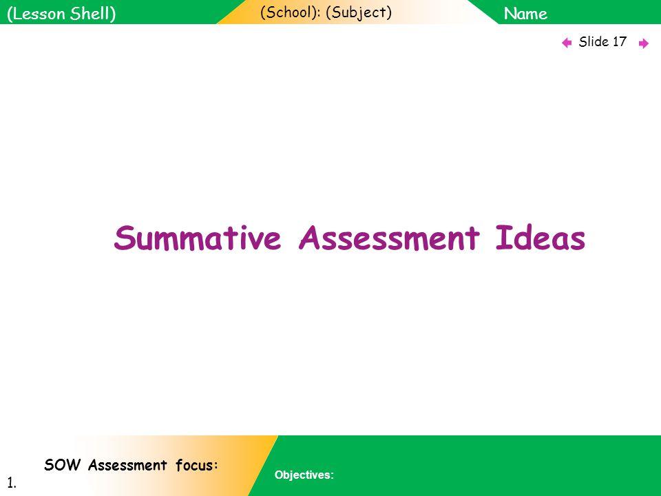 (School): (Subject) Name Objectives: Slide 17 (Lesson Shell) SOW Assessment focus: 1.