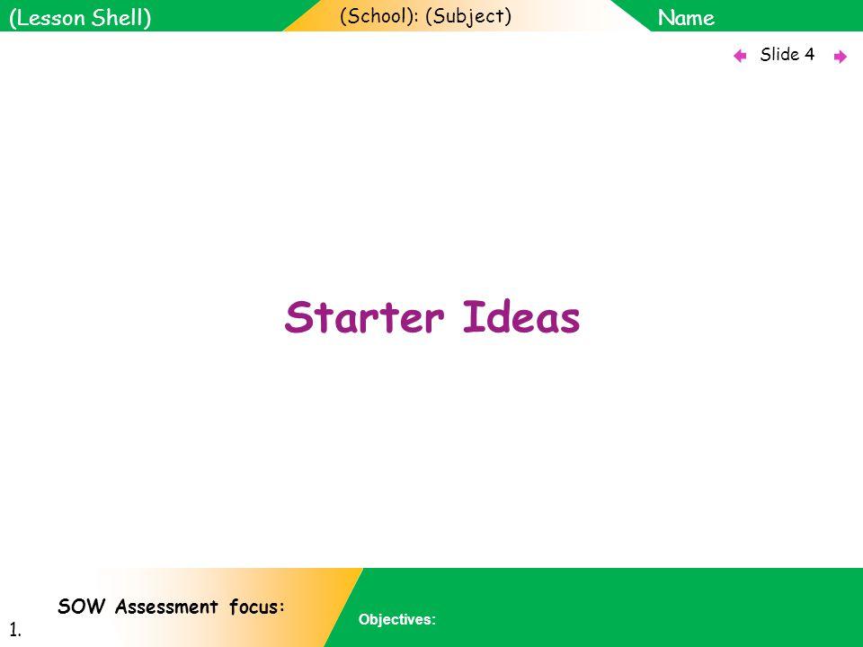 (School): (Subject) Name Objectives: Slide 4 (Lesson Shell) SOW Assessment focus: 1. Starter Ideas