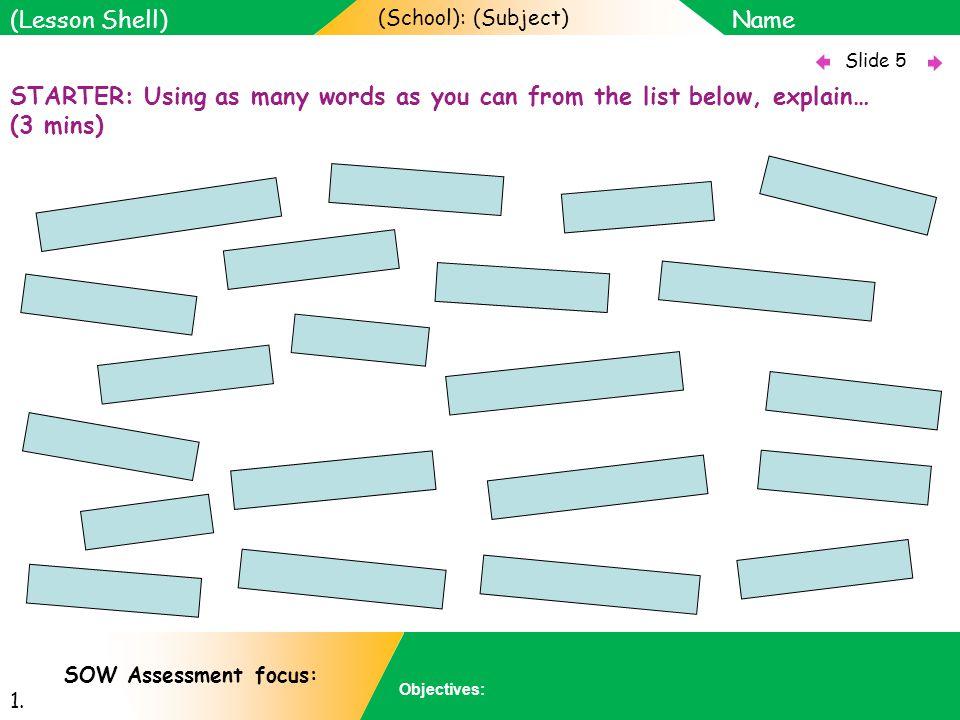 (School): (Subject) Name Objectives: Slide 5 (Lesson Shell) SOW Assessment focus: 1.