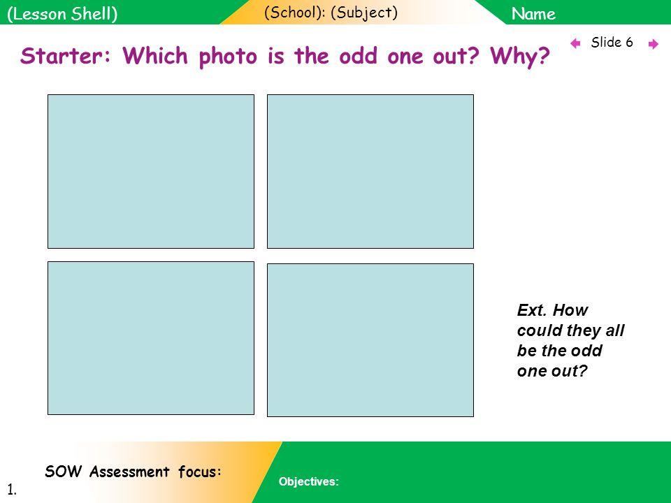 (School): (Subject) Name Objectives: Slide 6 (Lesson Shell) SOW Assessment focus: 1.