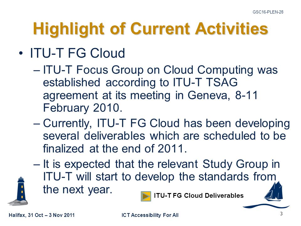 Halifax, 31 Oct – 3 Nov 2011ICT Accessibility For All GSC16-PLEN-28 3 Highlight of Current Activities ITU-T FG Cloud –ITU-T Focus Group on Cloud Computing was established according to ITU-T TSAG agreement at its meeting in Geneva, 8-11 February 2010.