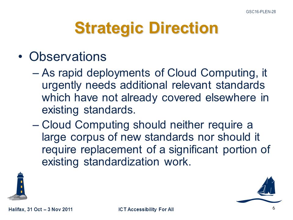 Halifax, 31 Oct – 3 Nov 2011ICT Accessibility For All GSC16-PLEN-28 6 Strategic Direction Observations –As rapid deployments of Cloud Computing, it urgently needs additional relevant standards which have not already covered elsewhere in existing standards.
