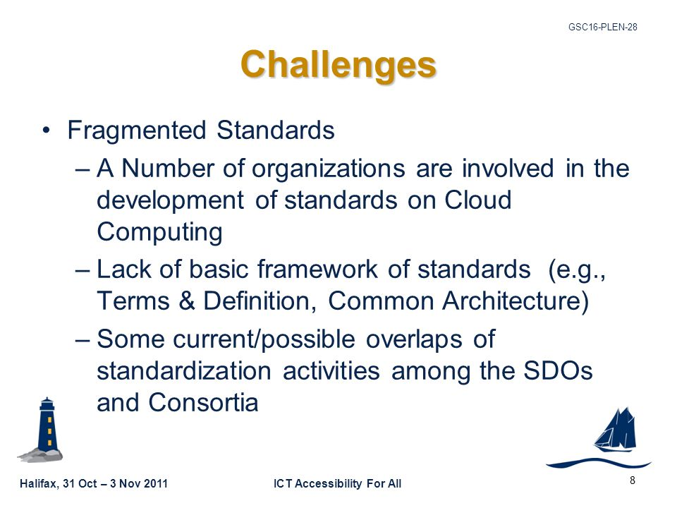 Halifax, 31 Oct – 3 Nov 2011ICT Accessibility For All GSC16-PLEN-28 8 Challenges Fragmented Standards –A Number of organizations are involved in the development of standards on Cloud Computing –Lack of basic framework of standards (e.g., Terms & Definition, Common Architecture) –Some current/possible overlaps of standardization activities among the SDOs and Consortia
