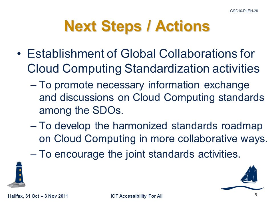 Halifax, 31 Oct – 3 Nov 2011ICT Accessibility For All GSC16-PLEN-28 9 Next Steps / Actions Establishment of Global Collaborations for Cloud Computing Standardization activities –To promote necessary information exchange and discussions on Cloud Computing standards among the SDOs.