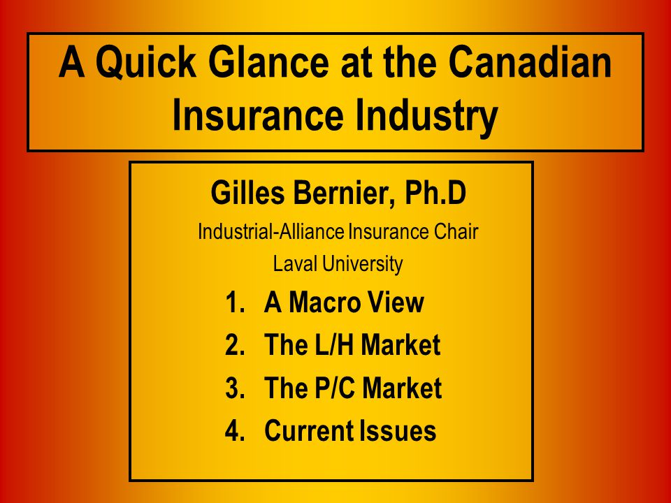 A Quick Glance at the Canadian Insurance Industry Gilles Bernier, Ph.D Industrial-Alliance Insurance Chair Laval University 1.A Macro View 2.The L/H Market 3.The P/C Market 4.Current Issues
