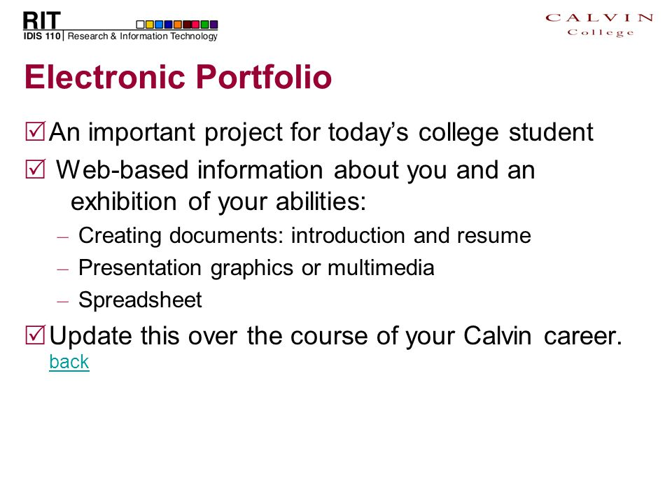 Electronic Portfolio  An important project for today's college student  Web-based information about you and an exhibition of your abilities: – Creating documents: introduction and resume – Presentation graphics or multimedia – Spreadsheet  Update this over the course of your Calvin career.