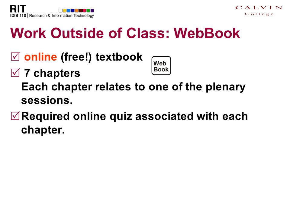 Work Outside of Class: WebBook  online (free!) textbook  7 chapters Each chapter relates to one of the plenary sessions.  Required online quiz asso