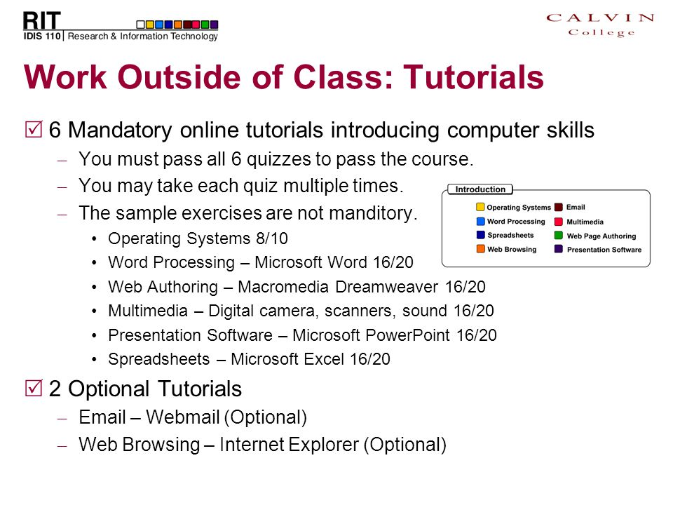 Work Outside of Class: Tutorials  6 Mandatory online tutorials introducing computer skills – You must pass all 6 quizzes to pass the course. – You ma