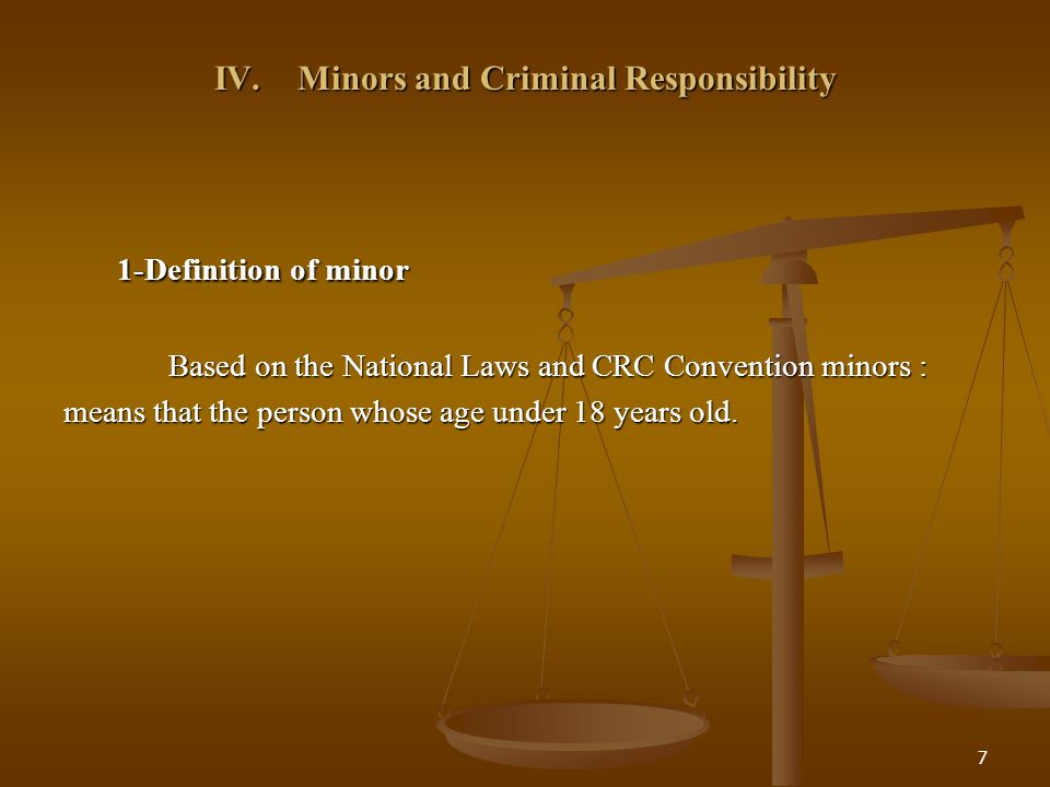 7 IV. Minors and Criminal Responsibility 1-Definition of minor 1-Definition of minor Based on the National Laws and CRC Convention minors : means that